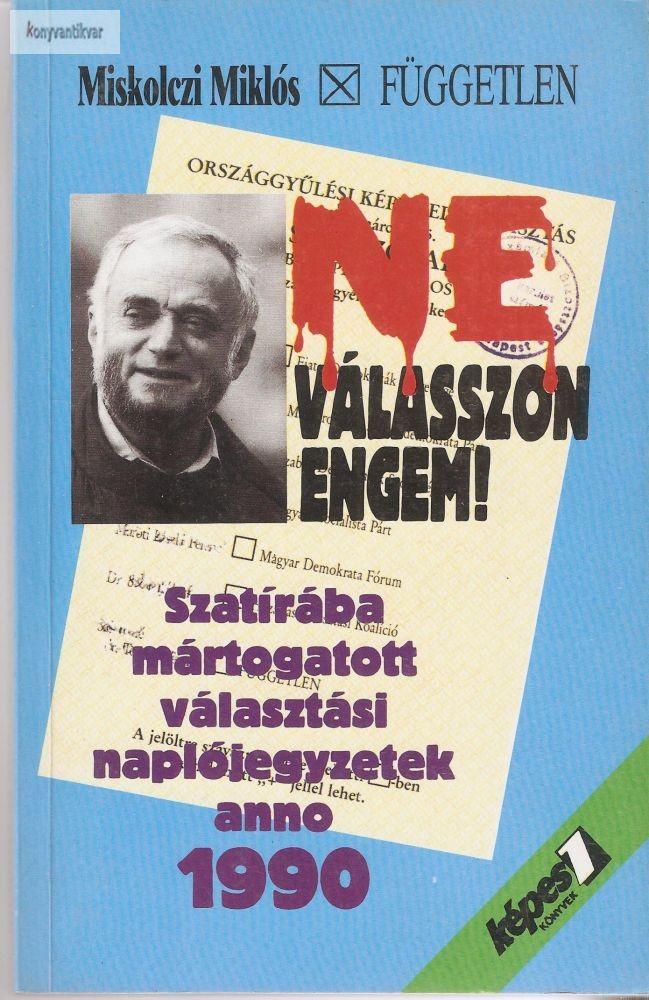Miskolczi Miklós: Ne válasszon engem! Szatírába mártogatott választási naplójegyzetek anno 1990