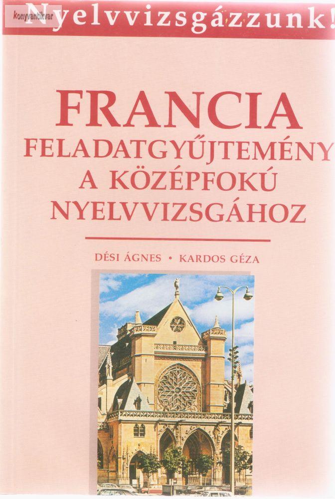 Dési Ágnes - Kardos Géza: Francia Feladatgyűjtemény a középfokú nyelvvizsgához