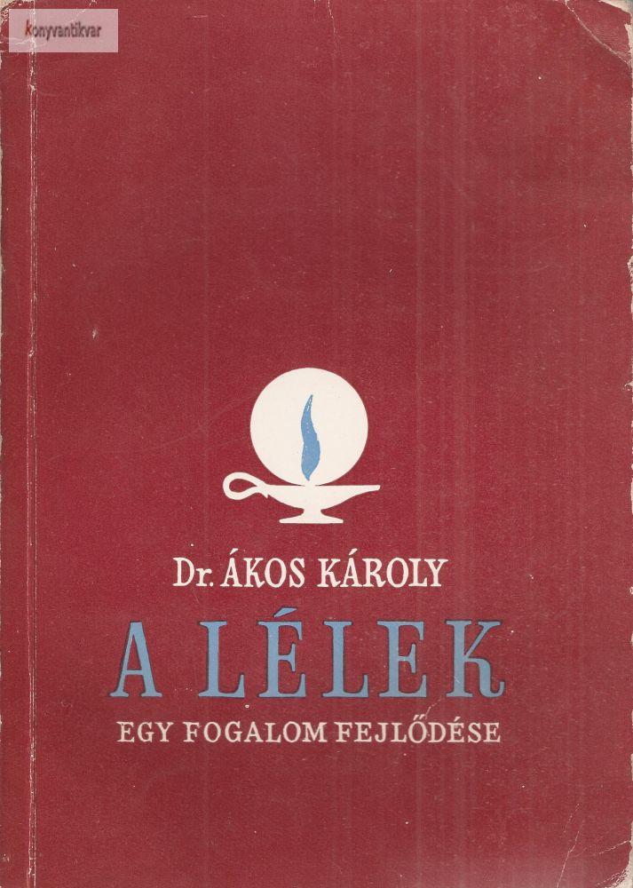 Dr. Ákos Károly: A lélek Egy fogalom fejlődése