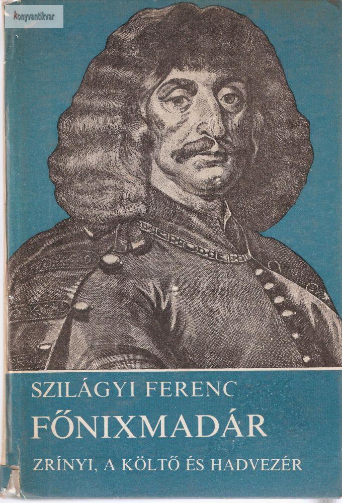 Szilágyi Ferenc: Főnixmadár Zrínyi a költő és hadvezér