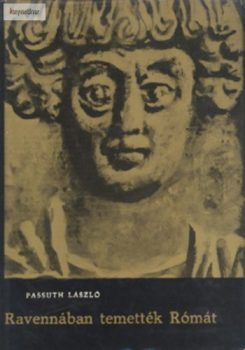 Passuth László: Ravennában temették Rómát